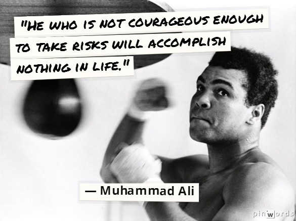 """He who is not courageous enough to take risks will accomplish nothing in life."" - Muhammad Ali"