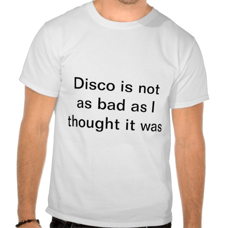 http://www.zazzle.com/disco_is_not_as_bad_as_i_thought_it_was_tshirt-235335742741746772