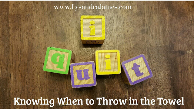 I Quit: Knowing When to Throw in the Towel - www.LysandraJames.com