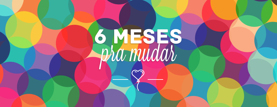 6 meses pra mudar