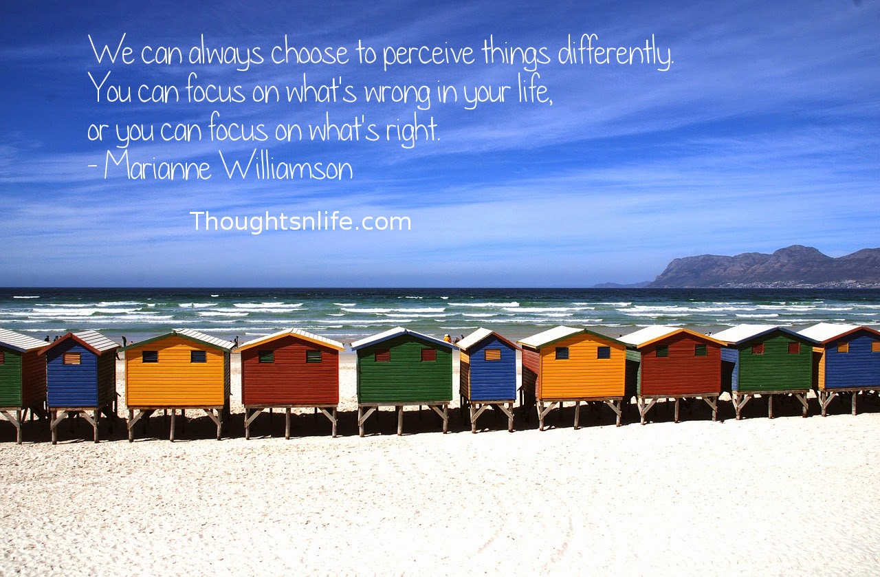 Thoughtsnlife.com: We can always choose to perceive things differently. You can focus on what's wrong in your life, or you can focus on what's right. - Marianne Williamson