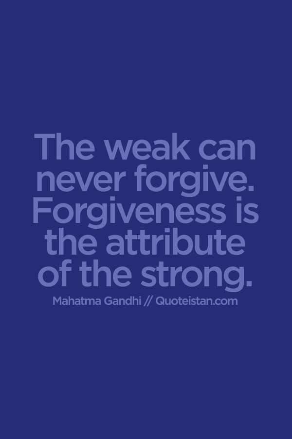 "forgiveness is the attribute of strong Forgiveness is often the key to finding peace and comfort in the midst of difficult  situations the idea of  forgiveness is an attribute of the strong"" – mahatma."