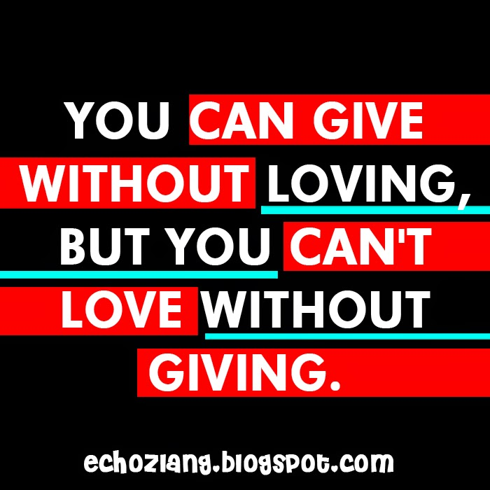 You can give without loving, but you can't love without giving.