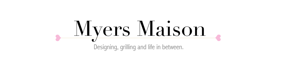 Myers Maison // Designing, grilling and life in between.