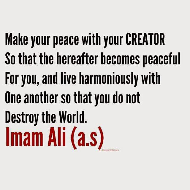 Make your peace with your CREATOR So that the hereafter becomes peaceful For you, and live harmoniously with One another so that you do not Destroy the World.