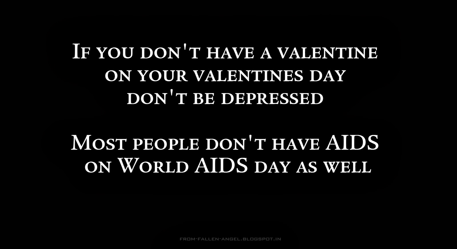 If you don't have a valentine on your valentines day don't be depressed Most people don't have AIDS on World AIDS day as well