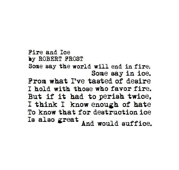an analysis of the end of the world in fire and ice by robert frost Fire and ice was first published in harper's magazine in 1920, and it was republished in frost's 1923 collection new hampshire robert frost is one of the most important american poets of the 20th century.