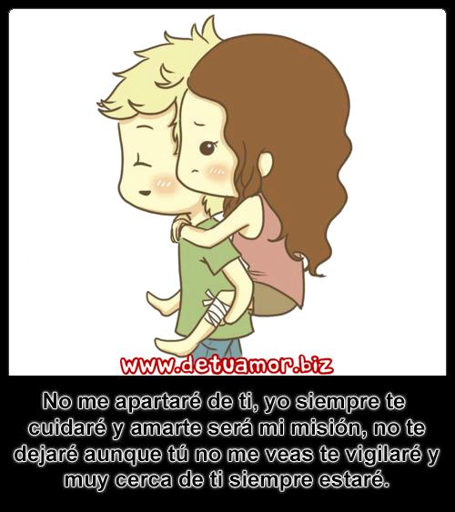 No me apartaré de ti, yo siempre te cuidaré y amarte será mi misión, no te dejaré aunque tú no me veas te vigilaré y muy cerca de ti siempre estaré. - Imágenes bonitas de amor con frases.