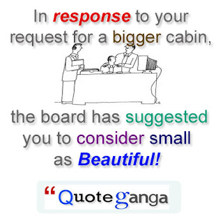 In response to your request for a bigger cabin, the board has suggested you to consider small as Beautiful!