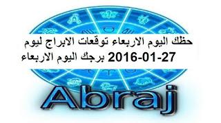 حظك اليوم الاربعاء توقعات الابراج ليوم 27-01-2016 برجك اليوم الاربعاء