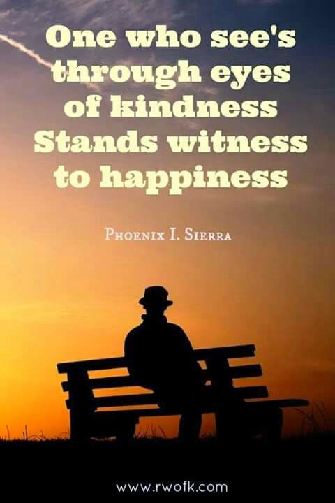 """One who see's through eyes of kindness stands witness to happiness."" ~ Phoenix I. Sierra; Picture of a man sitting on a bench. www..rwofk.com"