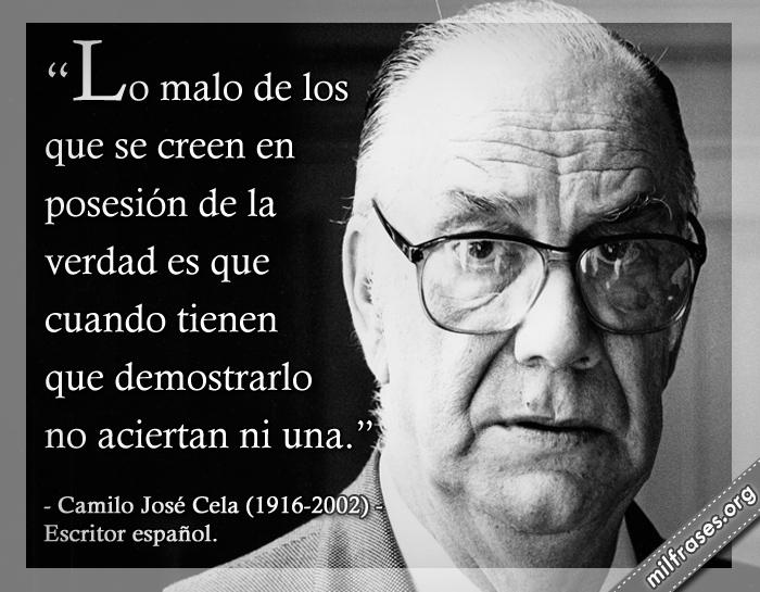 Lo malo de los que se creen en posesión de la verdad es que cuando tienen que demostrarlo no aciertan ni una. Camilo José Cela (1916-2002) Escritor español.