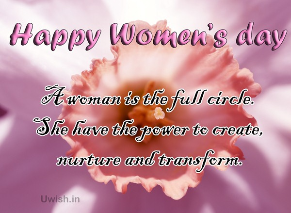 A Woman is the full circle. She have the power to create, nurture and transform. Happy Women's day