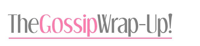 The Gossip Wrap-Up!