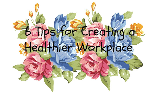 6 Tips for Creating a Healthier Workplace