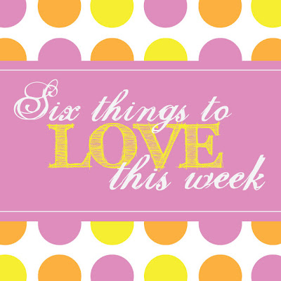Six Things to LOVE This Week