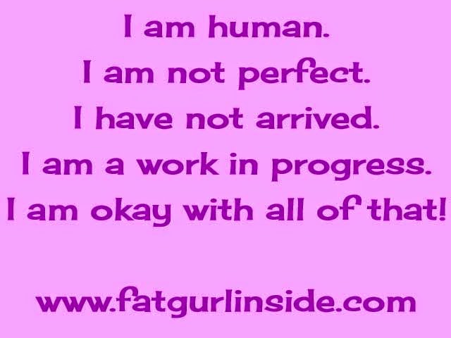 I am human. I am not perfect. I have not arrived. I am a work in progress. I am okay with all of that! www.fatgurlinside.com