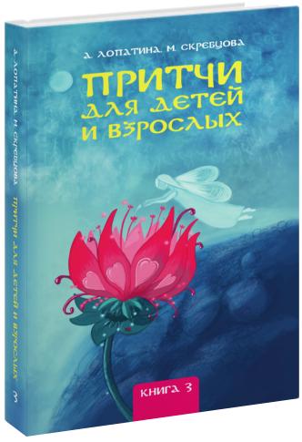 Лопатина А., Скребцова М. Притчи для детей и взрослых. Кн. 3
