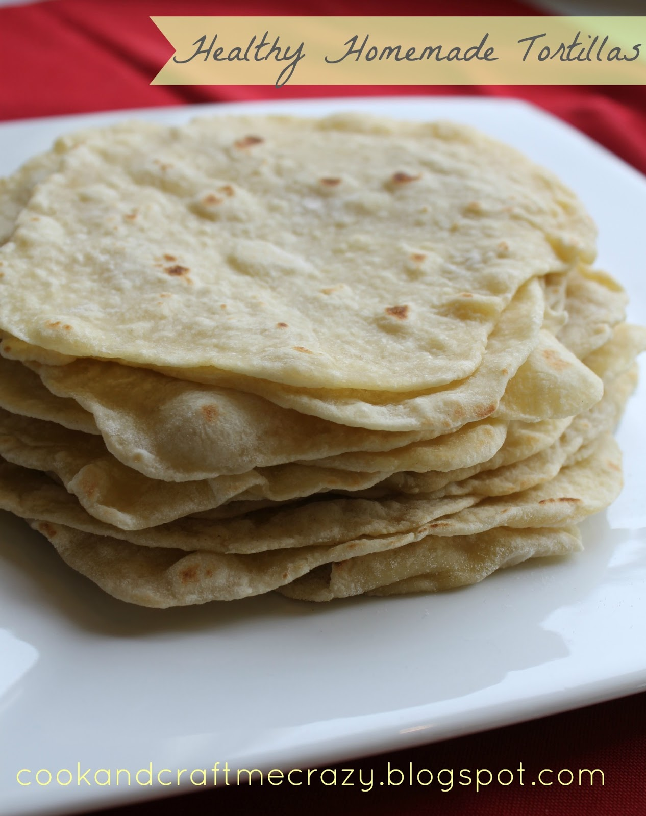 Cook and Craft Me Crazy: Healthy Homemade Tortillas