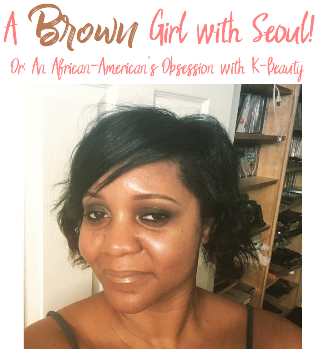 A Brown Girl with Seoul!  Or: An African-American's Obsession with K-Beauty