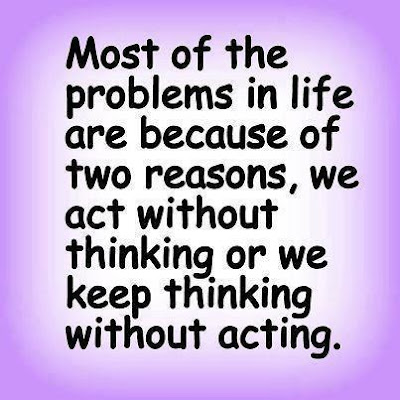 Most of the problems in life are because of two reasons, we act without thinking or we keep thinking without acting.