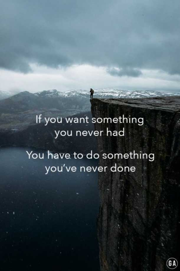 if you want something you never had you have to do something you have never done