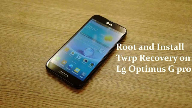 Root and install Twrp recovery on Lg optimus g pro E980 and E988