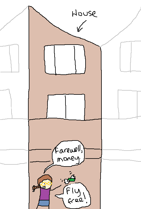 """A picture of me standing in front of my house, waving to my money as it flies away and saying: """"Farewell, money.  Fly free!"""""""