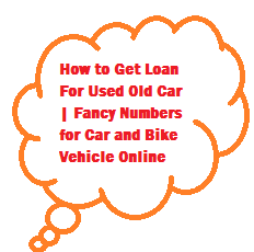 How to Get Loan For Used Old Car | Fancy Numbers for Car and Bike Vehicle Online