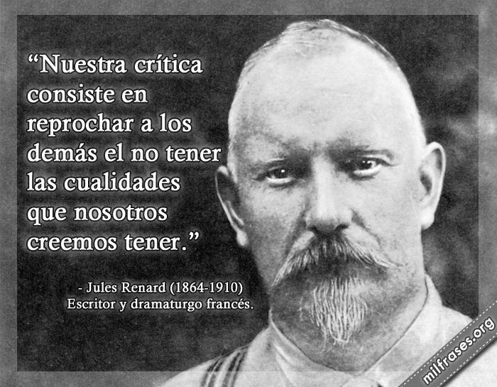 Nuestra crítica consiste en reprochar a los demás el no tener las cualidades que nosotros creemos tener. frases de Jules Renard Escritor y dramaturgo francés.