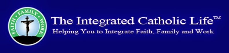 THE INTEGRATED CATHOLIC LIFE - Helping You to Integrate Faith, Family and Work
