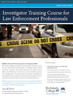 Flier for course: Investigator Training Course for Law Enforcement Professionals.  NEW for FALL 2015! Enhance Your Investigative Skills Rio Salado College now offers the Investigator Training course for law enforcement professionals in a hybrid format, which combines in-person and online learning. The hybrid course offers more flexibility to those who cannot attend in-person on a weekly basis. The class covers crime scene management, investigation report writing, interview and interrogation, search warrants and court orders, courtroom testimony and more. Officers will receive 16-hours of continuous training from AZPOST per college credit. Through this program, participants can earn up to 64 hours of AZPOST training hours. Overview: Class open to sworn and civilian law enforcement only • Class meets August 27-December 10, 2015 • Taught by Detective Paul Dalton, Phoenix PD • In person classes take place at the Communiversity at Queen Creek, 21740 S. Ellsworth Road, Queen Creek, AZ 85142 • In-person Thursday class dates: Aug. 27, Oct. 15 and Dec. 10, from 4:30-9 p.m. Remainder of the course is conducted online. Enroll Now! Contact Sylvia Anderson at 480-517-8461 or sylvia.anderson@riosalado.edu