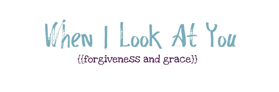 When I Look at You || Forgiveness and Grace