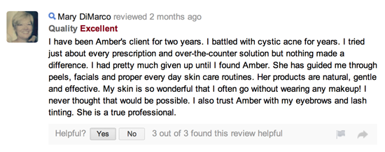 I have been Amber's client for two years. I battled with cystic acne for years. I tried just about every prescription and over-the-counter solution but nothing made a difference. I had pretty much given up until I found Amber. She has guided me through peels, facials and proper every day skin care routines. Her products are natural, gentle and effective. My skin is so wonderful that I often go without wearing any makeup! I never thought that would be possible. I also trust Amber with my eyebrows and lash tinting. She is a true professional.