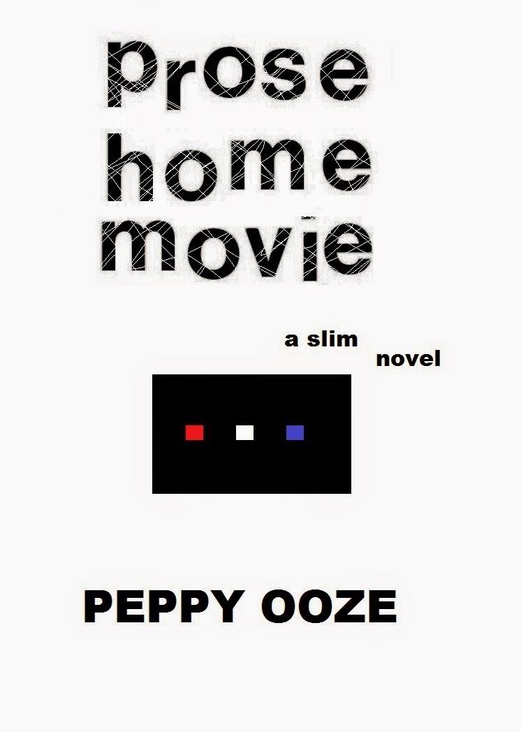 Prose Home Movie - a slim novel . . . Peppy Ooze