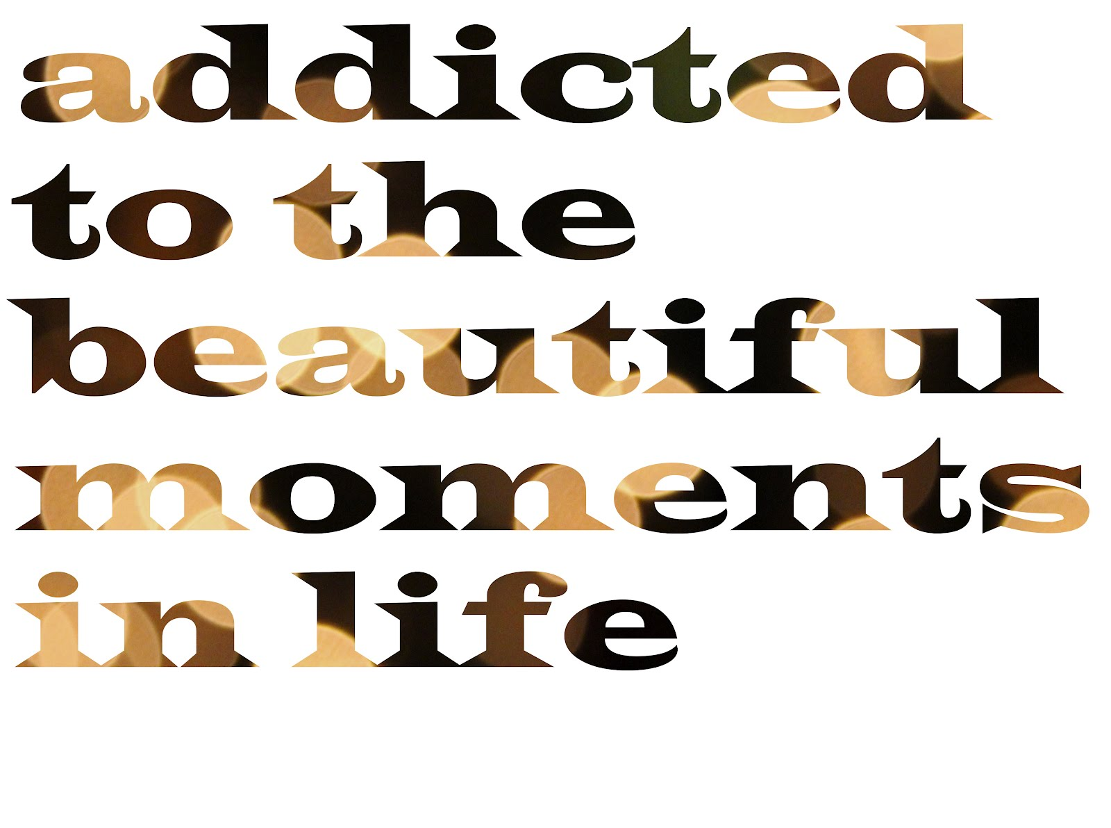 addicted to the beautiful moments in life