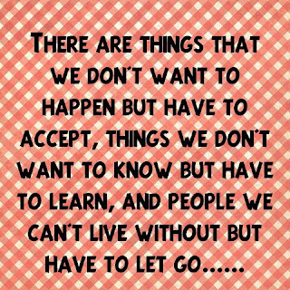 There are things that we don't want to happen but have to accept, things we don't want to know but have to learn, and people we can't live without but have to let go.....