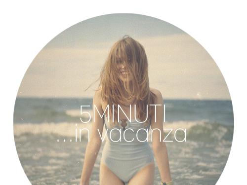 5 Minuti...in Vacanza [Rubrica]