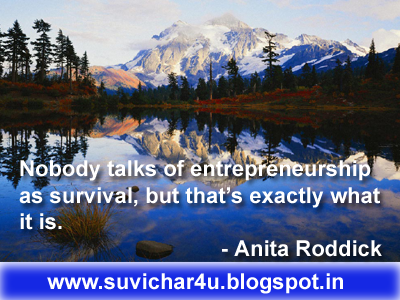 Nobody talks of entrepreneurship as survival, but that's exactly what it is. - Anita Roddick