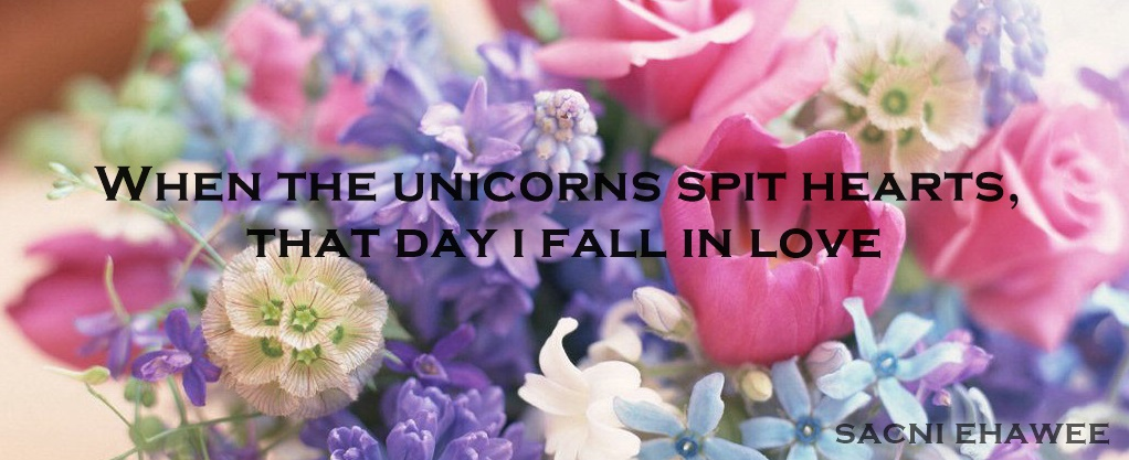 When the unicorns spit hearts , that day i fall in love