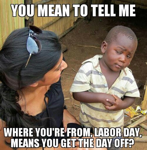 Funny Labor Day Pictures: Tell Me Where You're From, Labor Day, Means You Get The Day Off Pictures