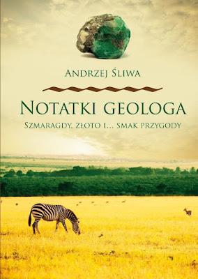 """""""Notatki geologa: szmaragdy, złoto i... smak przygody"""" - Andrzej Śliwa"""