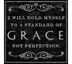 I will hold myself to a standard of GRACE not PERFECTION.