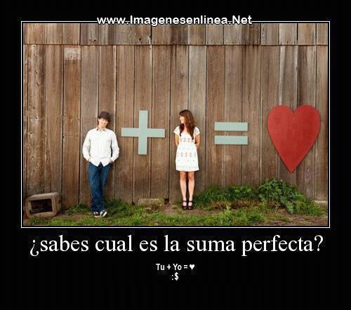¿Sabes cual es la suma perfecta?... Tu + Yo = ♥