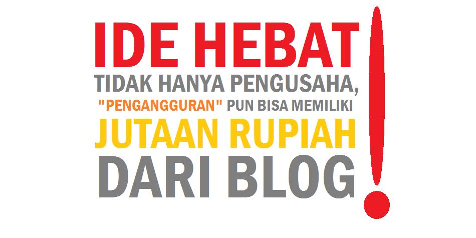 Ide Hebat : Tidak Hanya Pengusaha, Pengangguranpun bisa Memiliki Jutaan Rupiah dari Blog!