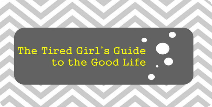 The Tired Girl's Guide to the Good Life