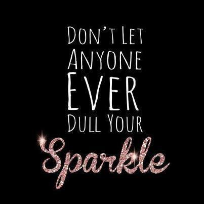 Don't let anyone ever dull your sparkle.