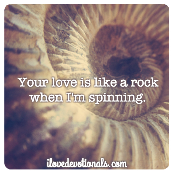 Your love is like a rock when I'm spinning