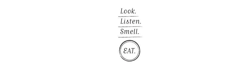 Look. Listen. Smell. Eat.