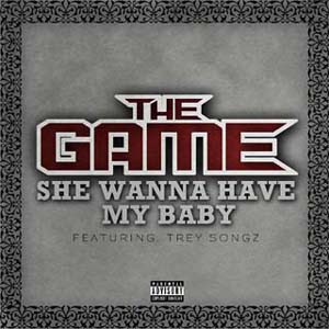 The Game ft. Trey Songz - She Wanna Have My Baby Lyrics | Letras | Lirik | Tekst | Text | Testo | Paroles - Source: mp3junkyard.blogspot.com
